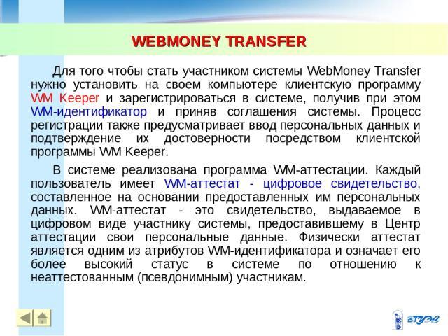 WEBMONEY TRANSFER * Для того чтобы стать участником системы WebMoney Transfer нужно установить на своем компьютере клиентскую программу WM Keeper и зарегистрироваться в системе, получив при этом WM-идентификатор и приняв соглашения системы. Процесс …