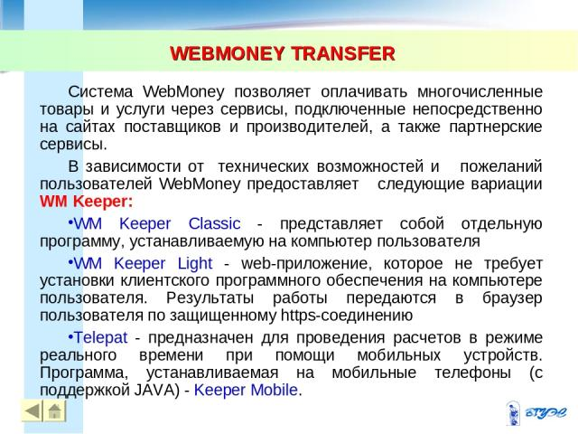 WEBMONEY TRANSFER * Система WebMoney позволяет оплачивать многочисленные товары и услуги через сервисы, подключенные непосредственно на сайтах поставщиков и производителей, а также партнерские сервисы. В зависимости от технических возможностей и пож…