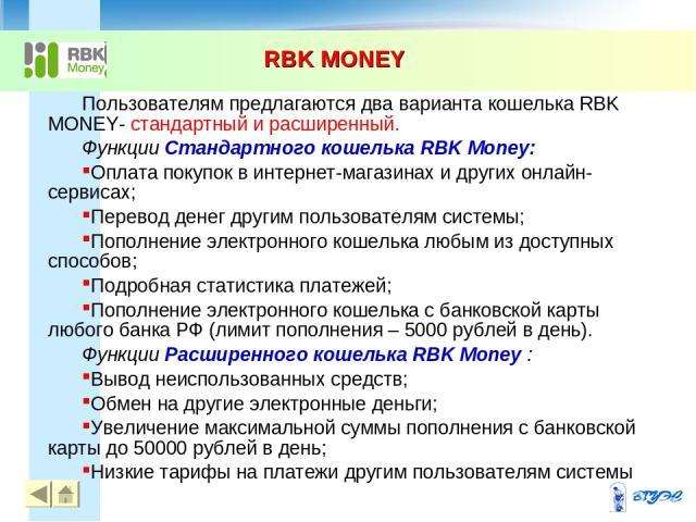 RBK MONEY * Пользователям предлагаются два варианта кошелька RBK MONEY- стандартный и расширенный. Функции Стандартного кошелька RBK Money: Оплата покупок в интернет-магазинах и других онлайн-сервисах; Перевод денег другим пользователям системы; Поп…