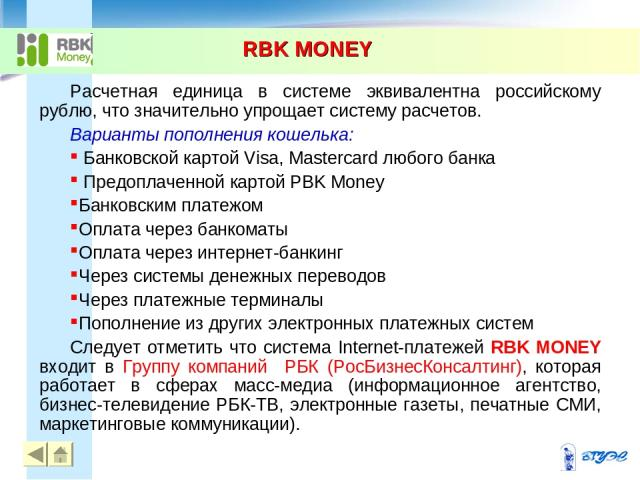 RBK MONEY * Расчетная единица в системе эквивалентна российскому рублю, что значительно упрощает систему расчетов. Варианты пополнения кошелька: Банковской картой Visa, Mastercard любого банка Предоплаченной картой PBK Money Банковским платежом Опла…