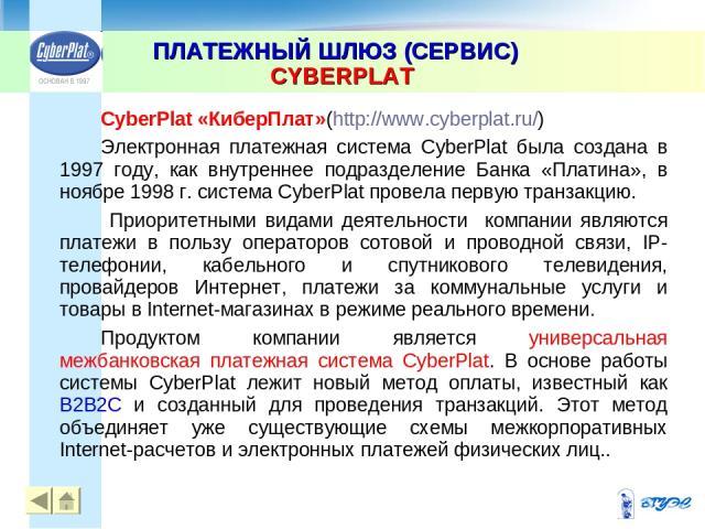 ПЛАТЕЖНЫЙ ШЛЮЗ (СЕРВИС) CYBERPLAT * CyberPlat «КиберПлат»(http://www.cyberplat.ru/) Электронная платежная система CyberPlat была создана в 1997 году, как внутреннее подразделение Банка «Платина», в ноябре 1998 г. система CyberPlat провела первую тра…