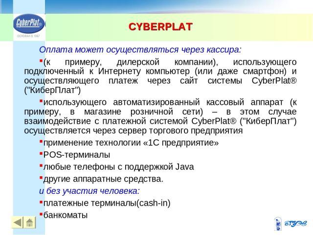 CYBERPLAT * Оплата может осуществляться через кассира: (к примеру, дилерской компании), использующего подключенный к Интернету компьютер (или даже смартфон) и осуществляющего платеж через сайт системы CyberPlat® (