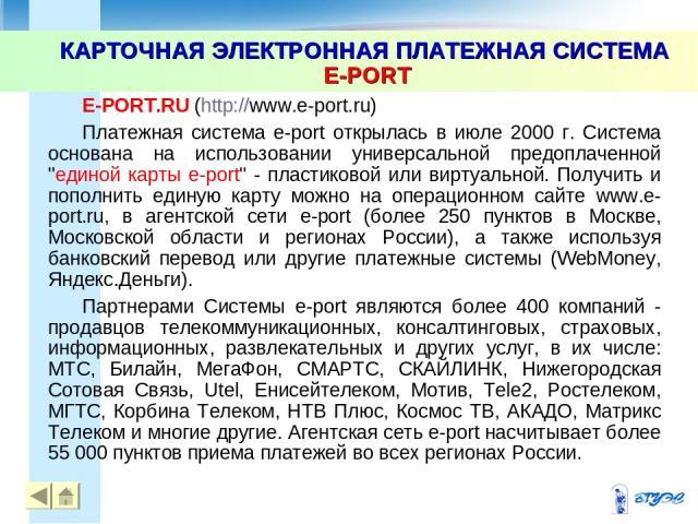 КАРТОЧНАЯ ЭЛЕКТРОННАЯ ПЛАТЕЖНАЯ СИСТЕМА E-PORT * E-PORT.RU (http://www.e-port.ru) Платежная система e-port открылась в июле 2000 г. Система основана на использовании универсальной предоплаченной