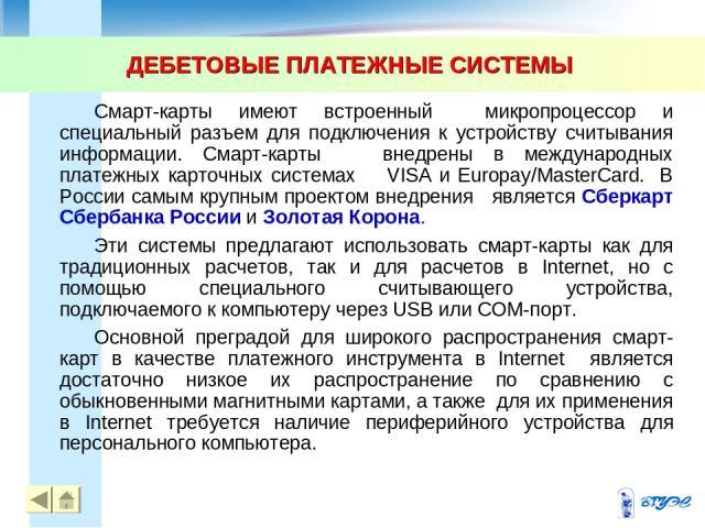 ДЕБЕТОВЫЕ ПЛАТЕЖНЫЕ СИСТЕМЫ * Смарт-карты имеют встроенный микропроцессор и специальный разъем для подключения к устройству считывания информации. Смарт-карты внедрены в международных платежных карточных системах VISA и Europay/MasterCard. В России …