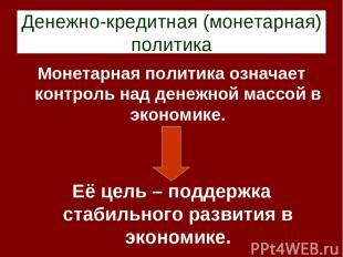 Денежно-кредитная (монетарная) политика Монетарная политика означает контроль на