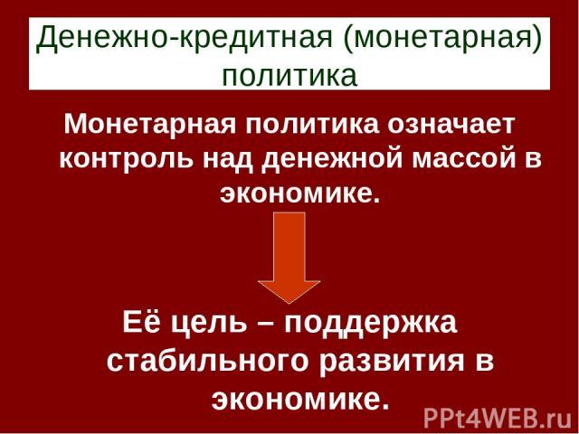 Денежно-кредитная (монетарная) политика Монетарная политика означает контроль над денежной массой в экономике. Её цель – поддержка стабильного развития в экономике.