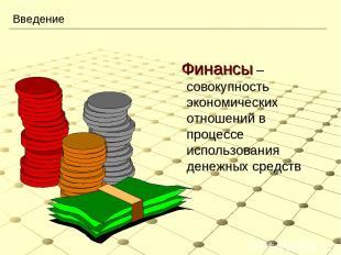 Введение Финансы – совокупность экономических отношений в процессе использования