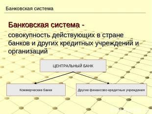 Банковская система Банковская система - совокупность действующих в стране банков