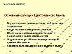 Банковская система Основные функции Центрального банка: Осуществление денежно- к