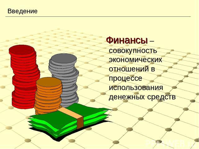 Введение Финансы – совокупность экономических отношений в процессе использования денежных средств