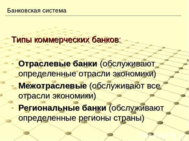 Типы коммерческих банков: Отраслевые банки (обслуживают определенные отрасли экономики) Межотраслевые (обслуживают все отрасли экономики) Региональные банки (обслуживают определенные регионы страны) Банковская система