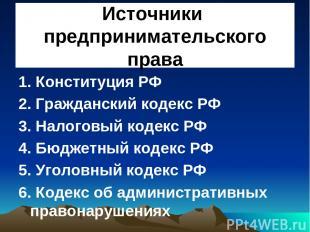 Источники предпринимательского права 1. Конституция РФ 2. Гражданский кодекс РФ