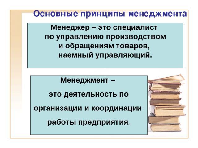 Основные принципы менеджмента Менеджер – это специалист по управлению производством и обращениям товаров, наемный управляющий. Менеджмент – это деятельность по организации и координации работы предприятия.