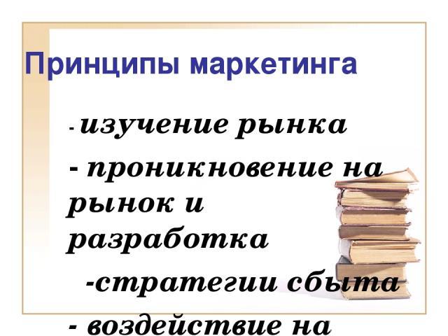 Принципы маркетинга - изучение рынка - проникновение на рынок и разработка -стратегии сбыта - воздействие на рынок