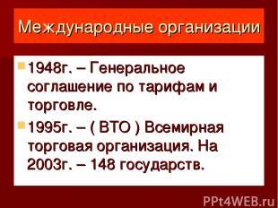 Международные организации 1948г. – Генеральное соглашение по тарифам и торговле.