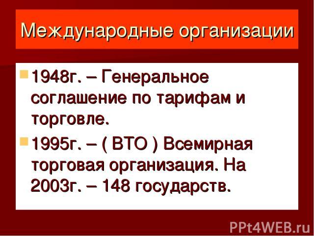 Международные организации 1948г. – Генеральное соглашение по тарифам и торговле. 1995г. – ( ВТО ) Всемирная торговая организация. На 2003г. – 148 государств.
