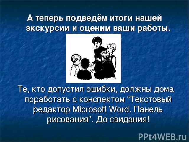 """А теперь подведём итоги нашей экскурсии и оценим ваши работы. Те, кто допустил ошибки, должны дома поработать с конспектом """"Текстовый редактор Microsoft Word. Панель рисования"""". До свидания!"""