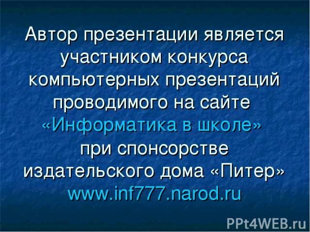 Автор презентации является участником конкурса компьютерных презентаций проводимого на сайте «Информатика в школе» при спонсорстве издательского дома «Питер» www.inf777.narod.ru
