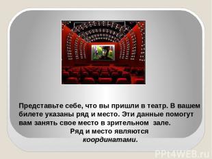 Представьте себе, что вы пришли в театр. В вашем билете указаны ряд и место. Эти