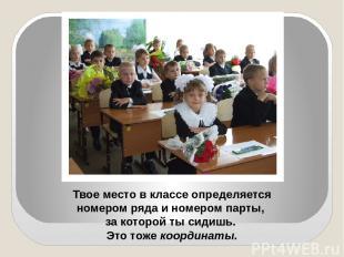 Твое место в классе определяется номером ряда и номером парты, за которой ты сид