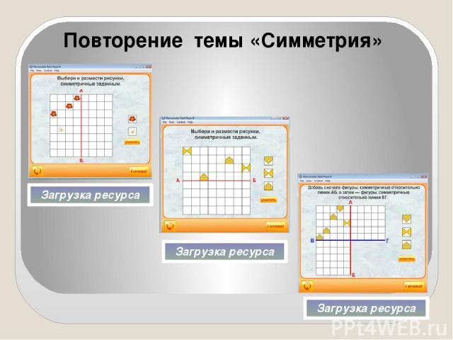 Повторение темы «Симметрия» Загрузка ресурса Загрузка ресурса Загрузка ресурса Программы для работы я взяла по адресу: Ребята по одному выходят к интерактивной доске и размещают на ней симметричные предметы.