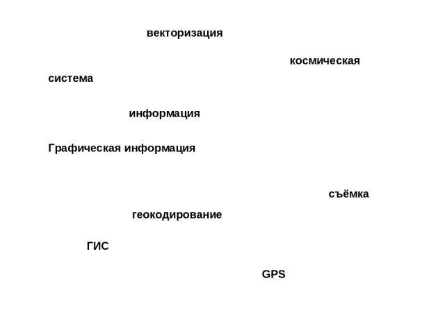 ГИС GPS геокодирование векторизация космическая съёмка система информация Графическая информация