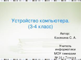 Устройство компьютера. (3-4 класс) Автор: Косякина С. А. Учитель информатики МОУ