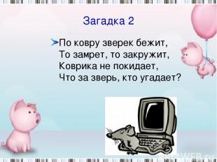 Загадка 2 По ковру зверек бежит, То замрет, то закружит, Коврика не покидает, Чт