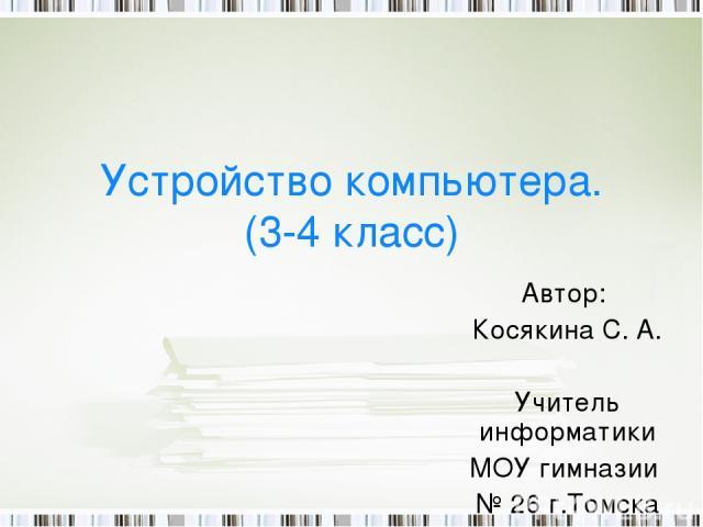 Устройство компьютера. (3-4 класс) Автор: Косякина С. А. Учитель информатики МОУ гимназии № 26 г.Томска