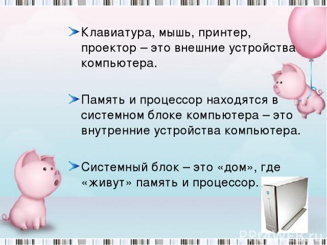 Клавиатура, мышь, принтер, проектор – это внешние устройства компьютера. Память и процессор находятся в системном блоке компьютера – это внутренние устройства компьютера. Системный блок – это «дом», где «живут» память и процессор.