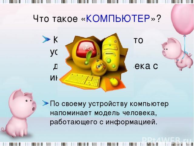 Что такое «КОМПЬЮТЕР»? КОМПЬЮТЕР – это устройство для работы человека с информацией. По своему устройству компьютер напоминает модель человека, работающего с информацией.