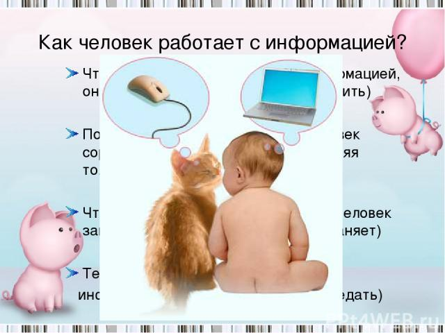 Как человек работает с информацией? Чтобы человек мог работать с информацией, он должен ее откуда-то взять (получить) После получения информации, человек сортирует ее (обрабатывает), оставляя только самое важное. Чтобы эта информация не исчезла, чел…