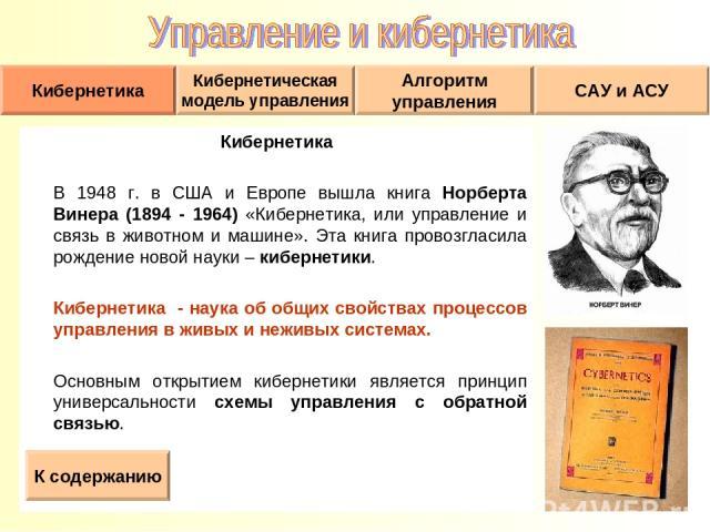 Кибернетика В 1948 г. в США и Европе вышла книга Норберта Винера (1894 - 1964) «Кибернетика, или управление и связь в животном и машине». Эта книга провозгласила рождение новой науки – кибернетики. Кибернетика - наука об общих свойствах процессов уп…