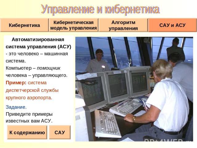 Автоматизированная система управления (АСУ) - это человеко – машинная система. Компьютер – помощник человека – управляющего. Пример: система диспетчерской службы крупного аэропорта. Задание. Приведите примеры известных вам АСУ. К содержанию САУ
