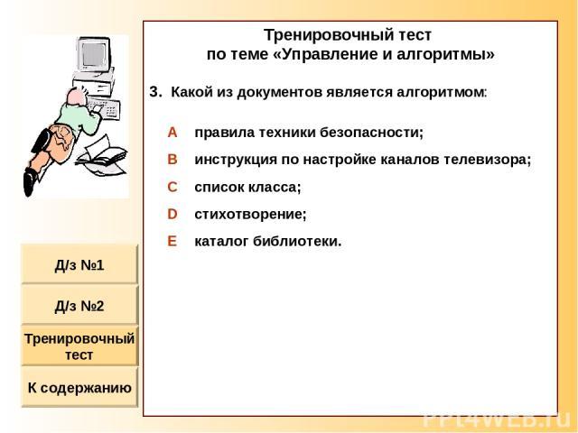 Тренировочный тест по теме «Управление и алгоритмы» Какой из документов является алгоритмом: A правила техники безопасности; B инструкция по настройке каналов телевизора; C список класса; D стихотворение; E каталог библиотеки.
