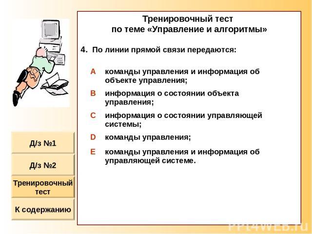 Тренировочный тест по теме «Управление и алгоритмы» По линии прямой связи передаются: A команды управления и информация об объекте управления; B информация о состоянии объекта управления; C информация о состоянии управляющей системы; D команды управ…
