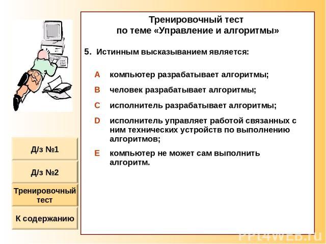 Тренировочный тест по теме «Управление и алгоритмы» Истинным высказыванием является: A компьютер разрабатывает алгоритмы; B человек разрабатывает алгоритмы; C исполнитель разрабатывает алгоритмы; D исполнитель управляет работой связанных с ним техни…