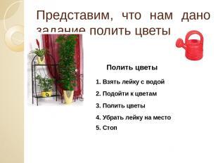 Представим, что нам дано задание полить цветы Полить цветы 1. Взять лейку с водо