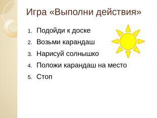 Игра «Выполни действия» Подойди к доске Возьми карандаш Нарисуй солнышко Положи