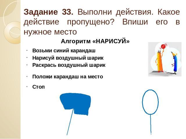 Задание 33. Выполни действия. Какое действие пропущено? Впиши его в нужное место Алгоритм «НАРИСУЙ» Возьми синий карандаш Нарисуй воздушный шарик Раскрась воздушный шарик Положи карандаш на место Стоп