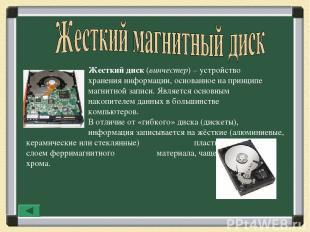 Жесткий диск (винчестер) – устройство хранения информации, основанное на принцип
