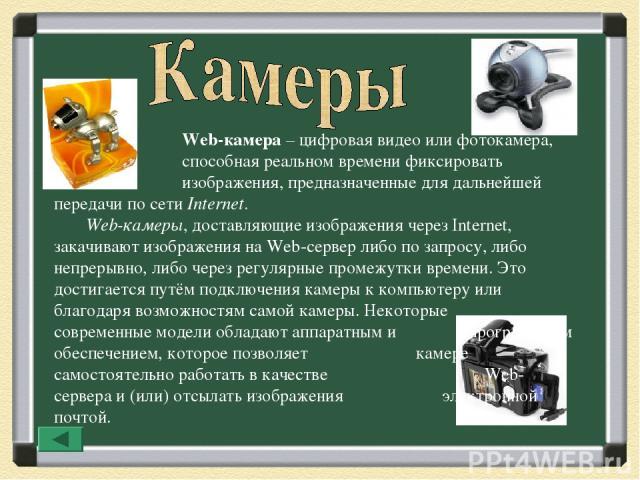 Web-камера – цифровая видео или фотокамера, способная реальном времени фиксировать изображения, предназначенные для дальнейшей передачи по сети Internet. Web-камеры, доставляющие изображения через Internet, закачивают изображения на Web-сервер либо …