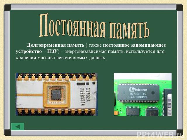 Долговременная память ( также постоянное запоминающее устройство – ПЗУ)– энергонезависимая память, используется для хранения массива неизменяемых данных.