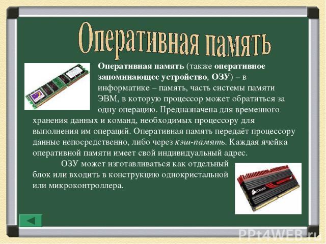 Оперативная память (также оперативное запоминающее устройство, ОЗУ)– в информатике – память, часть системы памяти ЭВМ, в которую процессор может обратиться за одну операцию. Предназначена для временного хранения данных и команд, необходимых процесс…
