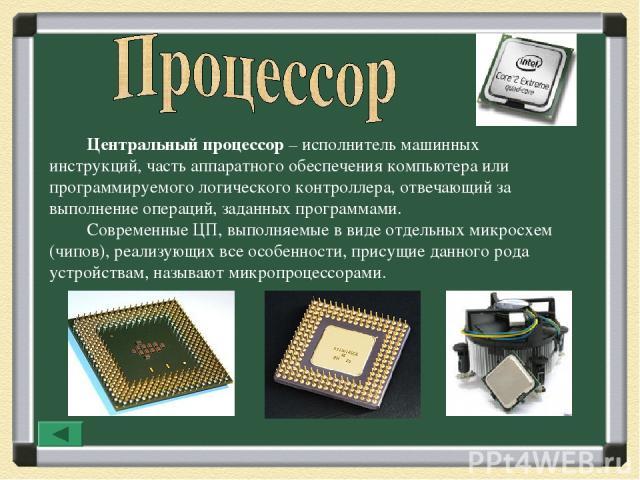 Центральный процессор – исполнитель машинных инструкций, часть аппаратного обеспечения компьютера или программируемого логического контроллера, отвечающий за выполнение операций, заданных программами. Современные ЦП, выполняемые в виде отдельных мик…