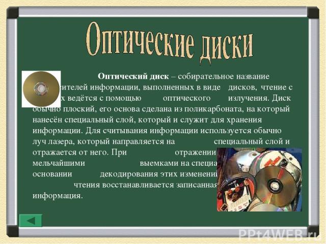 Оптический диск – собирательное название для носителей информации, выполненных в виде дисков, чтение с которых ведётся с помощью оптического излучения. Диск обычно плоский, его основа сделана из поликарбоната, на который нанесён специальный слой, ко…