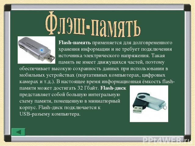 Flash-память применяется для долговременного хранения информации и не требует подключения источника электрического напряжения. Такая память не имеет движущихся частей, поэтому обеспечивает высокую сохранность данных при использовании в мобильных уст…