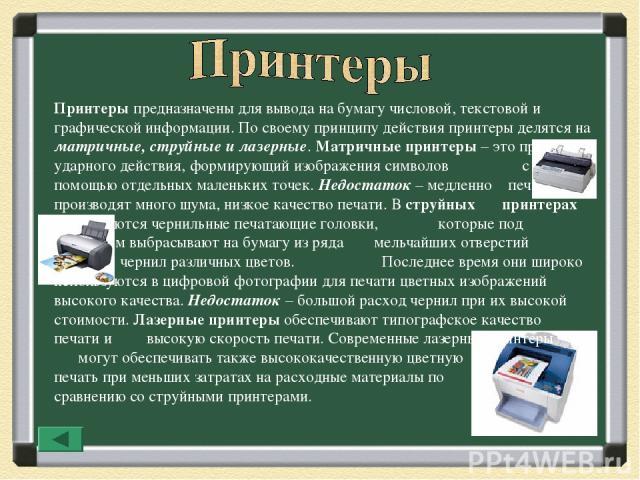 Принтеры предназначены для вывода на бумагу числовой, текстовой и графической информации. По своему принципу действия принтеры делятся на матричные, струйные и лазерные. Матричные принтеры – это принтеры ударного действия, формирующий изображения си…