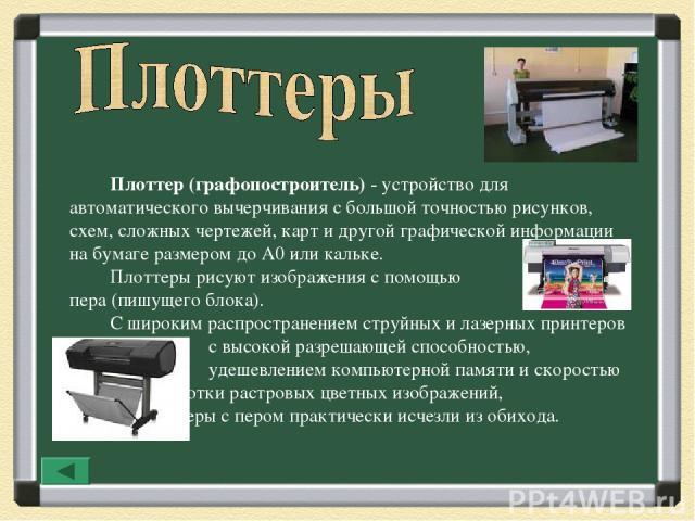 Плоттер (графопостроитель)- устройство для автоматического вычерчивания с большой точностью рисунков, схем, сложных чертежей, карт и другой графической информации на бумаге размером до A0 или кальке. Плоттеры рисуют изображения с помощью пера (пишу…