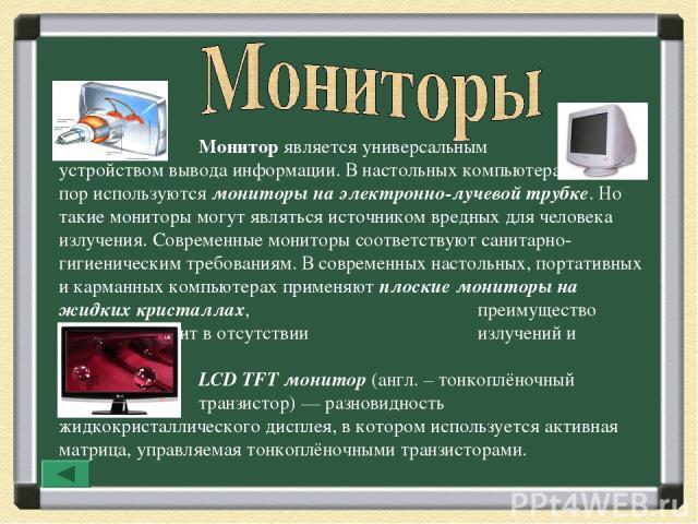 Монитор является универсальным устройством вывода информации. В настольных компьютерах до сих пор используются мониторы на электронно-лучевой трубке. Но такие мониторы могут являться источником вредных для человека излучения. Современные мониторы со…